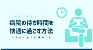 【スキマ時間活用】病院待ち時間をスマホ1台で充実させる方法|暇つぶし
